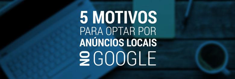 Cinco motivos para optar por anúncios locais no Google AdWords